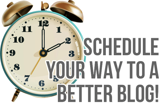 schedule your way to a better blog